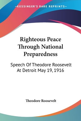 Righteous Peace Through National Preparedness: Speech of Theodore Roosevelt at Detroit May 19, 1916 - Roosevelt, Theodore, IV