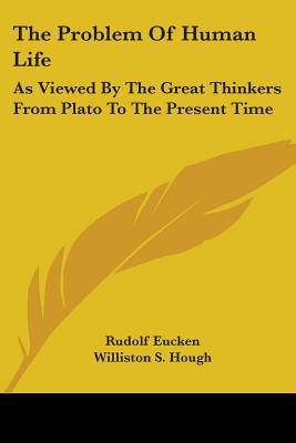 The Problem of Human Life: As Viewed by the Great Thinkers from Plato to the Present Time - Eucken, Rudolf, and Hough, Williston S (Translated by), and Gibson, W R Boyce (Translated by)
