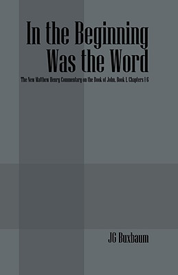 In the Beginning Was the Word: The New Matthew Henry Commentary on the Book of John, Book I, Chapters 1-6 - Buxbaum, J G