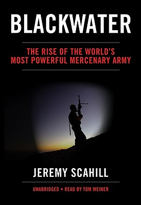Blackwater: The Rise of the World's Most Powerful Mercenary Army - Scahill, Jeremy, and Weiner, Tom (Read by)