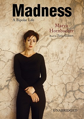 Madness: A Bipolar Life - Hornbacher, Marya, and Gilbert, Tavia (Read by)
