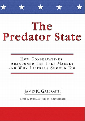 The Predator State: How Conservatives Abandoned the Free Market and Why Liberals Should Too - Galbraith, James K, and Hughes, William (Read by)