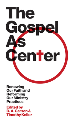 The Gospel as Center: Renewing Our Faith and Reforming Our Ministry Practices - Carson, D A (Editor), and Keller, Timothy (Editor), and Anyabwile, Thabiti M (Contributions by)