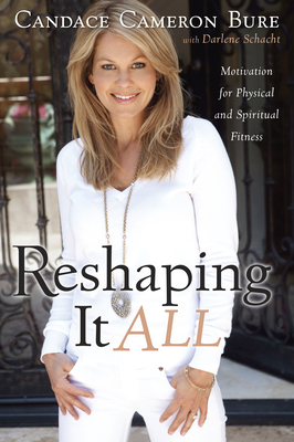Reshaping It All: Motivation for Physical and Spiritual Fitness - Bure, Candace Cameron, and Schacht, Darlene