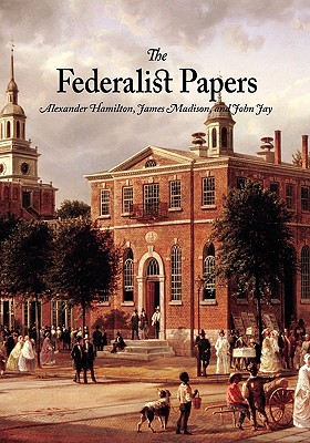 The Federalist Papers - Madison, James, and Hamilton, Alexander, and Jay, John