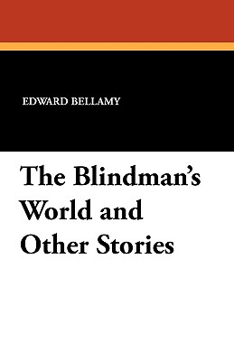 The Blindman's World and Other Stories - Bellamy, Edward