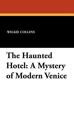 The Haunted Hotel: A Mystery of Modern Venice - Collins, Wilkie