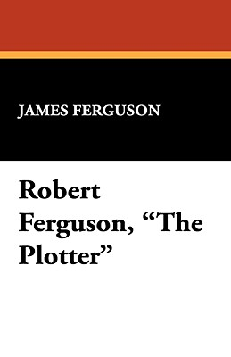 Robert Ferguson, the Plotter - Ferguson, James