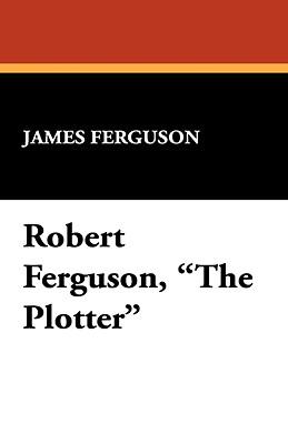 Robert Ferguson, the Plotter - Ferguson, James