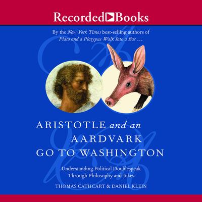 Aristotle and an Aardvark Go to Washington: Understanding Political Doublespeak Through Philosophy and Jokes - Cathcart, Thomas, PhD, and Klein, Daniel, and Heller, Johnny (Narrator)