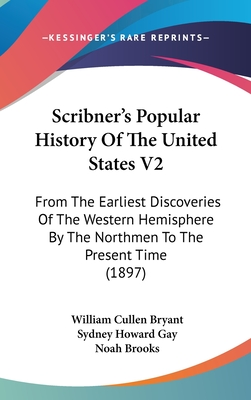 Scribner's Popular History of the United States V2: From the Earliest Discoveries of the Western Hemisphere by the Northmen to the Present Time (1897) - Bryant, William Cullen, and Gay, Sydney Howard, and Brooks, Noah, Professor