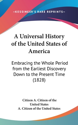 A Universal History of the United States of America: Embracing the Whole Period from the Earliest Discovery Down to the Present Time (1828) - A Citizen of the United States