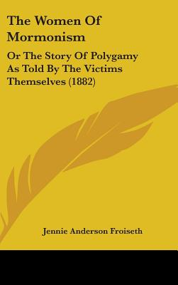 The Women of Mormonism: Or the Story of Polygamy as Told by the Victims Themselves (1882) - Froiseth, Jennie Anderson