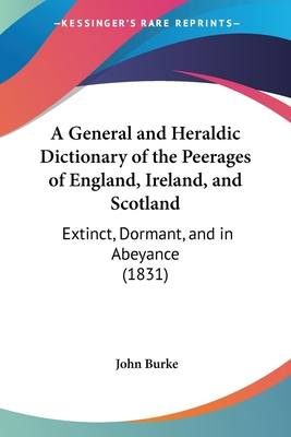 A General and Heraldic Dictionary of the Peerages of England, Ireland, and Scotland: Extinct, Dormant, and in Abeyance (1831) - Burke, John