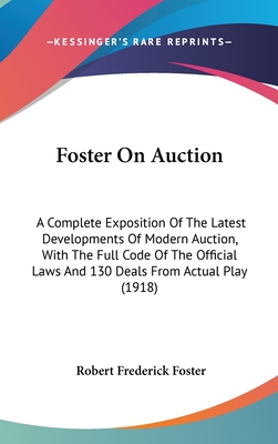 Foster on Auction: A Complete Exposition of the Latest Developments of Modern Auction, with the Full Code of the Official Laws and 130 Deals from Actual Play (1918) - Foster, Robert Frederick