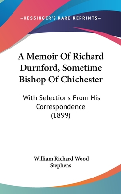 A Memoir of Richard Durnford, Sometime Bishop of Chichester: With Selections from His Correspondence (1899) - Stephens, William Richard Wood (Editor)