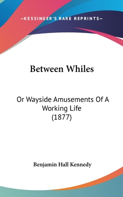 Between Whiles: Or Wayside Amusements of a Working Life (1877) - Kennedy, Benjamin Hall (Editor)
