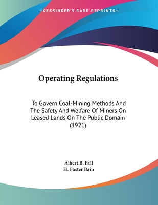 Operating Regulations: To Govern Coal-Mining Methods and the Safety and Welfare of Miners on Leased Lands on the Public Domain (1921) - Fall, Albert B, and Bain, H Foster