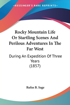 Rocky Mountain Life or Startling Scenes and Perilous Adventures in the Far West: During an Expedition of Three Years (1857) - Sage, Rufus B