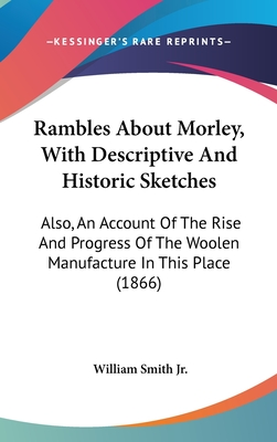 Rambles about Morley, with Descriptive and Historic Sketches: Also, an Account of the Rise and Progress of the Woolen Manufacture in This Place (1866) - Smith, William, Jr.