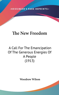 The New Freedom: A Call for the Emancipation of the Generous Energies of a People (1913) - Wilson, Woodrow