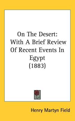 On the Desert: With a Brief Review of Recent Events in Egypt (1883) - Field, Henry M