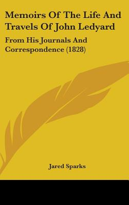 Memoirs of the Life and Travels of John Ledyard: From His Journals and Correspondence (1828) - Sparks, Jared