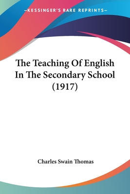 The Teaching of English in the Secondary School - Thomas, Charles Swain