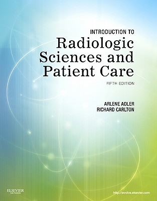 Introduction to Radiologic Sciences and Patient Care - Adler, Arlene M, and Carlton, Richard R