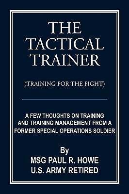 The Tactical Trainer: A Few Thoughts on Training and Training Management from a Former Special Operations Soldier - Howe U S Army Retired, Msg Paul R