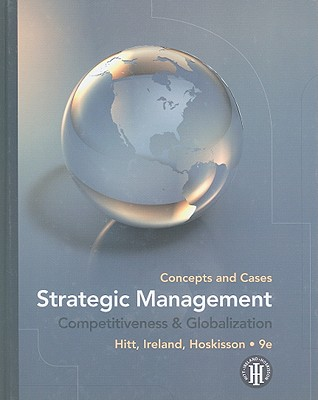 Strategic Management: Concepts and Cases: Competitiveness & Globalization - Hitt, Michael A, and Ireland, R Duane, and Hoskisson, Robert E