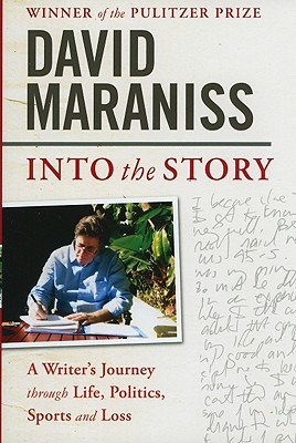 Into the Story: A Writer's Journey Through Life, Politics, Sports and Loss - Maraniss, David