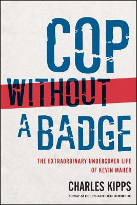 Cop Without a Badge: The Extraordinary Undercover Life of Kevin Maher - Kipps, Charles