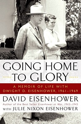 Going Home to Glory: A Memoir of Life with Dwight D. Eisenhower, 1961-1969 - Eisenhower, David, and Nixon Eisenhower, Julie
