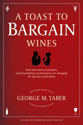 A Toast to Bargain Wines: How Innovators, Iconoclasts, and Winemaking Revolutionaries Are Changing the Way the World Drinks - Taber, George M