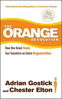 The Orange Revolution: How One Great Team Can Transform an Entire Organization - Gostick, Adrian, and Elton, Chester
