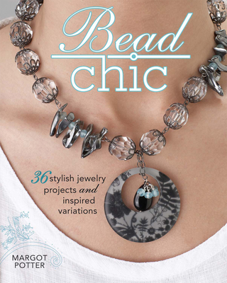 Bead Chic: 36 Stylish Jewelry Projects and Inspired Variations - Potter, Margot