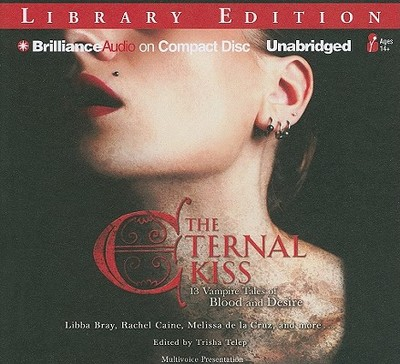 The Eternal Kiss: 13 Vampire Tales of Blood and Desire - Bray, Libba, and Caine, Rachel, and de La Cruz, Melissa