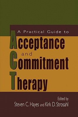 A Practical Guide to Acceptance and Commitment Therapy - Hayes, Steven C. (Editor), and Strosahl, Kirk D. (Editor)