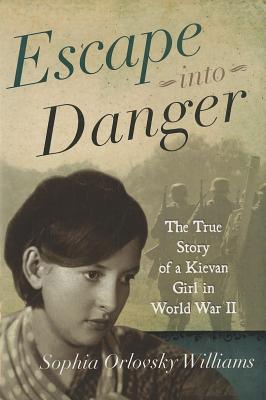 Escape Into Danger: The True Story of a Kievan Girl in World War II - Williams, Sophia Orlovsky
