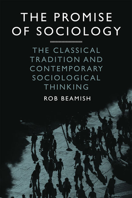 The Promise of Sociology: The Classical Tradition and Contemporary Sociological Thinking - Beamish, Rob