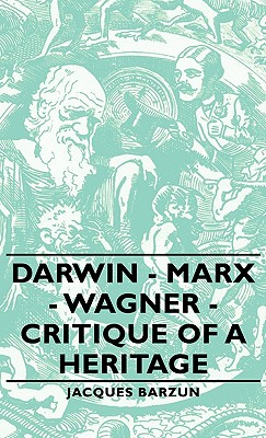 Darwin - Marx - Wagner - Critique of a Heritage - Barzun, Jacques