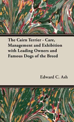 The Cairn Terrier - Care, Management and Exhibition with Leading Owners and Famous Dogs of the Breed - Ash, Edward C