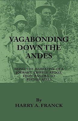 Vagabonding Down the Andes - Being the Narrative of a Journey, Chiefly Afoot, from Panama to Buenos Aires - Franck, Harry A