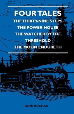 Four Tales - The Thirty-Nine Steps - The Power-House - The Watcher by the Threshold - The Moon Endureth - Buchan, John, and Barnett, L D