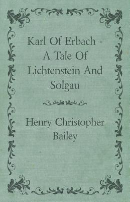 Karl of Erbach - A Tale of Lichtenstein and Solgau - Bailey, Henry Christopher