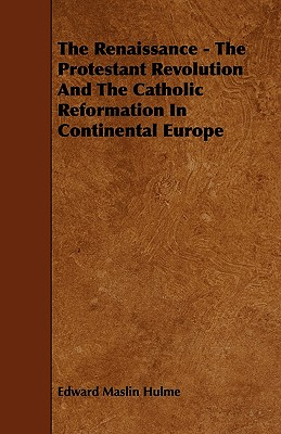 The Renaissance - The Protestant Revolution and the Catholic Reformation in Continental Europe - Hulme, Edward Maslin