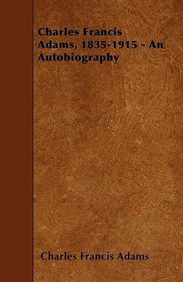 Charles Francis Adams, 1835-1915 - An Autobiography - Adams, Charles Francis