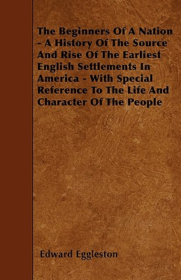The Beginners of a Nation - A History of the Source and Rise of the Earliest English Settlements in America - With Special Reference to the Life and Character of the People - Eggleston, Edward