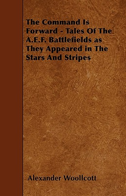 The Command Is Forward - Tales of the A.E.F. Battlefields as They Appeared in the Stars and Stripes - Woollcott, Alexander, Professor